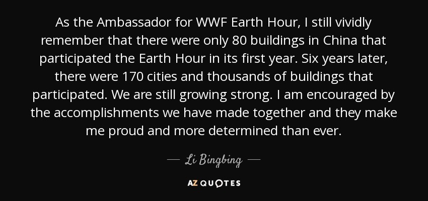 As the Ambassador for WWF Earth Hour, I still vividly remember that there were only 80 buildings in China that participated the Earth Hour in its first year. Six years later, there were 170 cities and thousands of buildings that participated. We are still growing strong. I am encouraged by the accomplishments we have made together and they make me proud and more determined than ever. - Li Bingbing