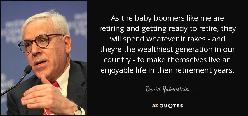 As the baby boomers like me are retiring and getting ready to retire, they will spend whatever it takes - and theyre the wealthiest generation in our country - to make themselves live an enjoyable life in their retirement years. - David Rubenstein
