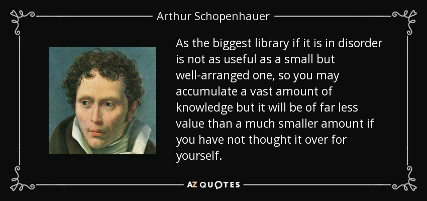 As the biggest library if it is in disorder is not as useful as a small but well-arranged one, so you may accumulate a vast amount of knowledge but it will be of far less value than a much smaller amount if you have not thought it over for yourself. - Arthur Schopenhauer