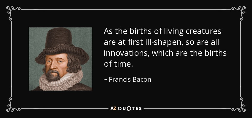 As the births of living creatures are at first ill-shapen, so are all innovations, which are the births of time. - Francis Bacon
