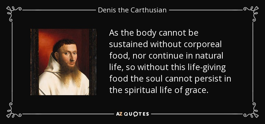 As the body cannot be sustained without corporeal food, nor continue in natural life, so without this life-giving food the soul cannot persist in the spiritual life of grace. - Denis the Carthusian