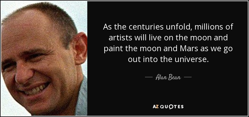 As the centuries unfold, millions of artists will live on the moon and paint the moon and Mars as we go out into the universe. - Alan Bean