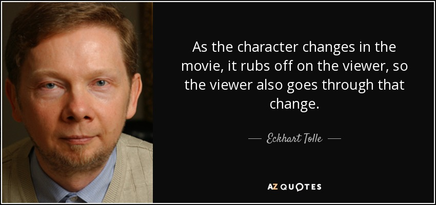 As the character changes in the movie, it rubs off on the viewer, so the viewer also goes through that change. - Eckhart Tolle
