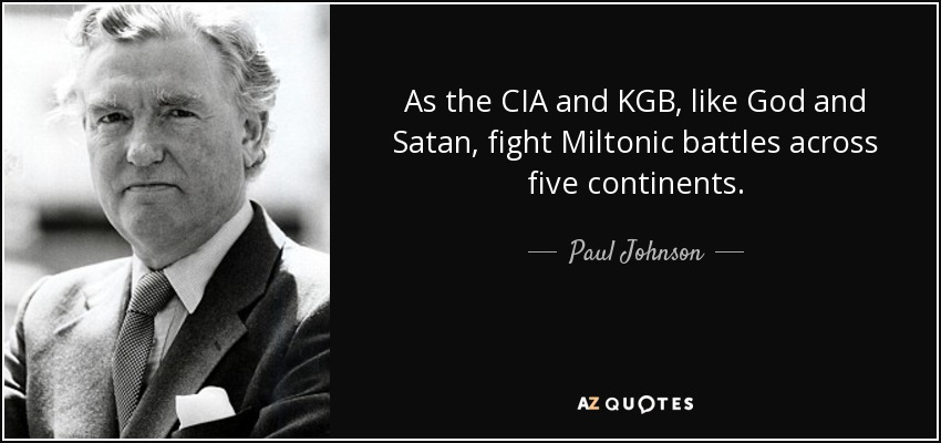 As the CIA and KGB, like God and Satan, fight Miltonic battles across five continents. - Paul Johnson