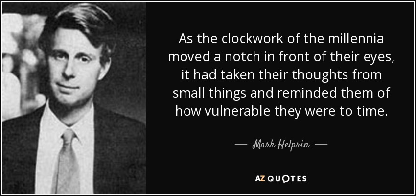 As the clockwork of the millennia moved a notch in front of their eyes, it had taken their thoughts from small things and reminded them of how vulnerable they were to time. - Mark Helprin
