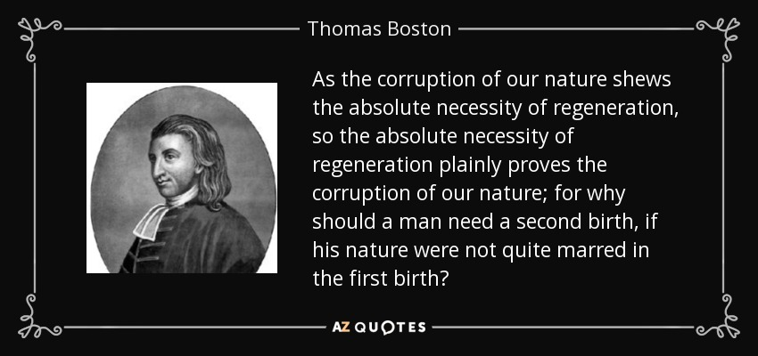 As the corruption of our nature shews the absolute necessity of regeneration, so the absolute necessity of regeneration plainly proves the corruption of our nature; for why should a man need a second birth, if his nature were not quite marred in the first birth? - Thomas Boston