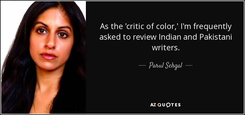 As the 'critic of color,' I'm frequently asked to review Indian and Pakistani writers. - Parul Sehgal