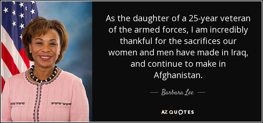 As the daughter of a 25-year veteran of the armed forces, I am incredibly thankful for the sacrifices our women and men have made in Iraq, and continue to make in Afghanistan. - Barbara Lee