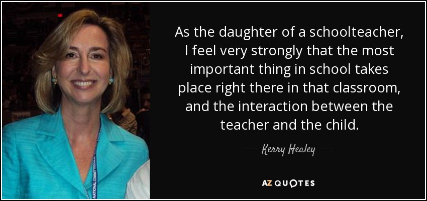 As the daughter of a schoolteacher, I feel very strongly that the most important thing in school takes place right there in that classroom, and the interaction between the teacher and the child. - Kerry Healey