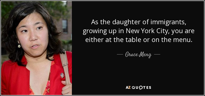 As the daughter of immigrants, growing up in New York City, you are either at the table or on the menu. - Grace Meng