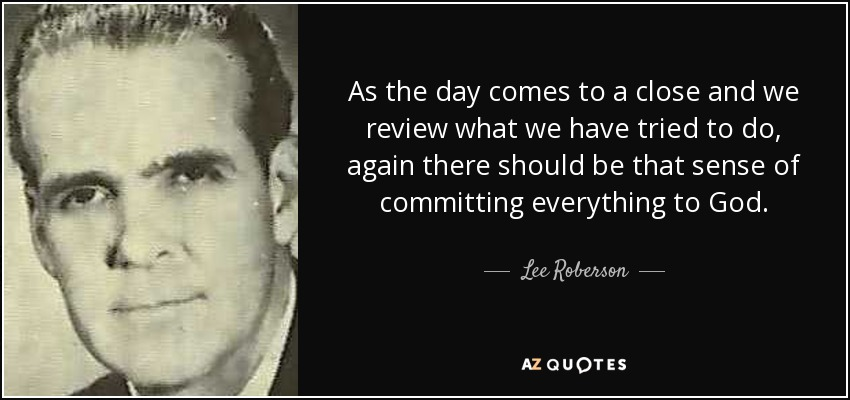 As the day comes to a close and we review what we have tried to do, again there should be that sense of committing everything to God. - Lee Roberson