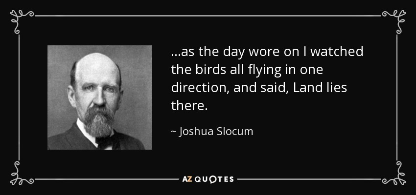 ...as the day wore on I watched the birds all flying in one direction, and said, Land lies there. - Joshua Slocum