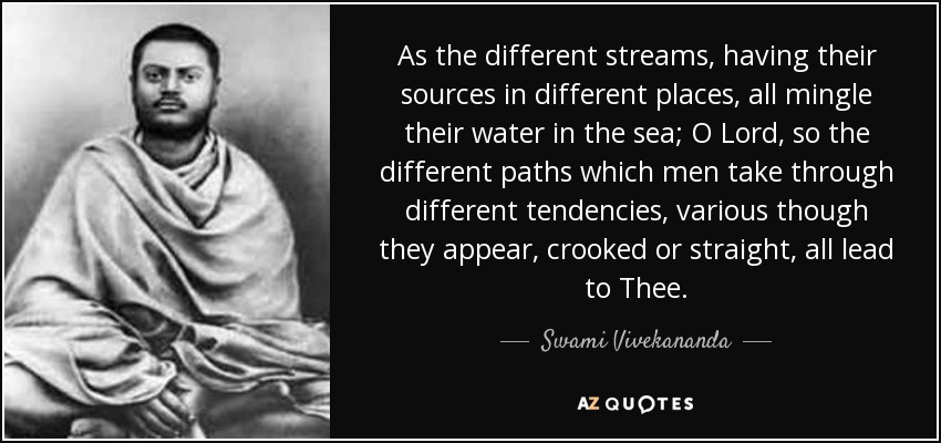 As the different streams, having their sources in different places, all mingle their water in the sea; O Lord, so the different paths which men take through different tendencies, various though they appear, crooked or straight, all lead to Thee. - Swami Vivekananda