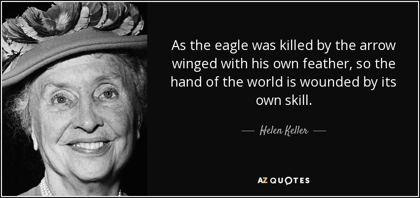 As the eagle was killed by the arrow winged with his own feather, so the hand of the world is wounded by its own skill. - Helen Keller