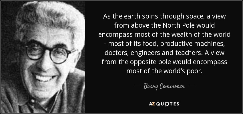 As the earth spins through space, a view from above the North Pole would encompass most of the wealth of the world - most of its food, productive machines, doctors, engineers and teachers. A view from the opposite pole would encompass most of the world's poor. - Barry Commoner