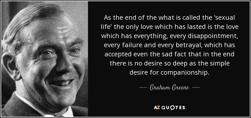 As the end of the what is called the 'sexual life' the only love which has lasted is the love which has everything, every disappointment, every failure and every betrayal, which has accepted even the sad fact that in the end there is no desire so deep as the simple desire for companionship. - Graham Greene