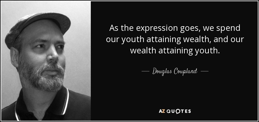 As the expression goes, we spend our youth attaining wealth, and our wealth attaining youth. - Douglas Coupland