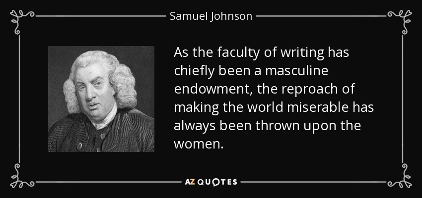As the faculty of writing has chiefly been a masculine endowment, the reproach of making the world miserable has always been thrown upon the women. - Samuel Johnson