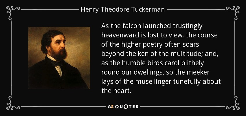As the falcon launched trustingly heavenward is lost to view, the course of the higher poetry often soars beyond the ken of the multitude; and, as the humble birds carol blithely round our dwellings, so the meeker lays of the muse linger tunefully about the heart. - Henry Theodore Tuckerman