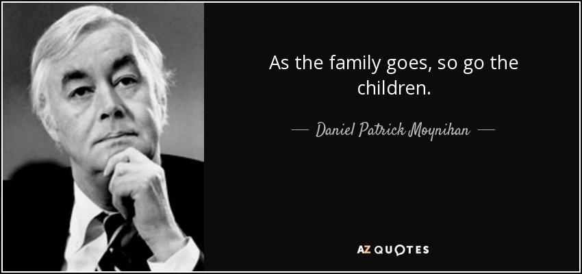 As the family goes, so go the children. - Daniel Patrick Moynihan