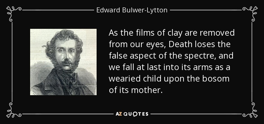 As the films of clay are removed from our eyes, Death loses the false aspect of the spectre, and we fall at last into its arms as a wearied child upon the bosom of its mother. - Edward Bulwer-Lytton, 1st Baron Lytton