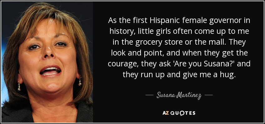 As the first Hispanic female governor in history, little girls often come up to me in the grocery store or the mall. They look and point, and when they get the courage, they ask 'Are you Susana?' and they run up and give me a hug. - Susana Martinez
