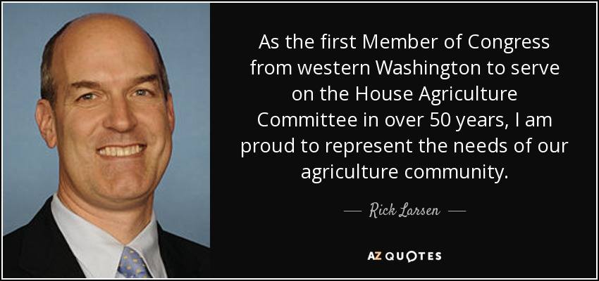 As the first Member of Congress from western Washington to serve on the House Agriculture Committee in over 50 years, I am proud to represent the needs of our agriculture community. - Rick Larsen