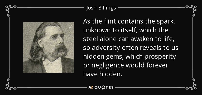As the flint contains the spark, unknown to itself, which the steel alone can awaken to life, so adversity often reveals to us hidden gems, which prosperity or negligence would forever have hidden. - Josh Billings