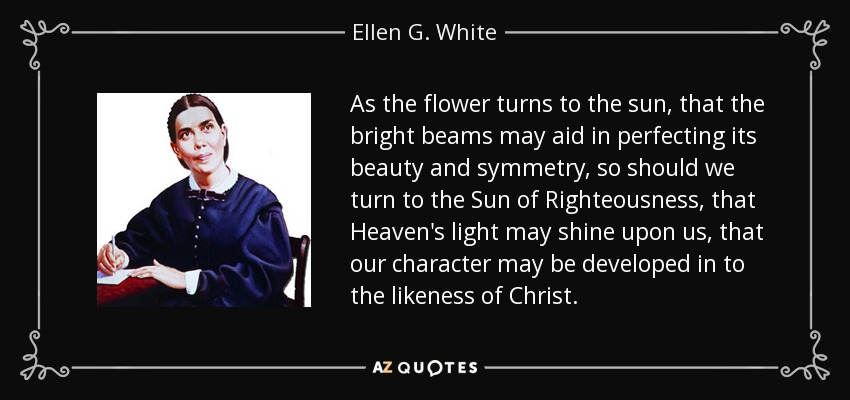 As the flower turns to the sun, that the bright beams may aid in perfecting its beauty and symmetry, so should we turn to the Sun of Righteousness, that Heaven's light may shine upon us, that our character may be developed in to the likeness of Christ. - Ellen G. White