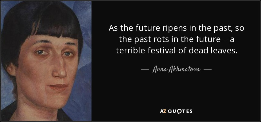 As the future ripens in the past, so the past rots in the future -- a terrible festival of dead leaves. - Anna Akhmatova