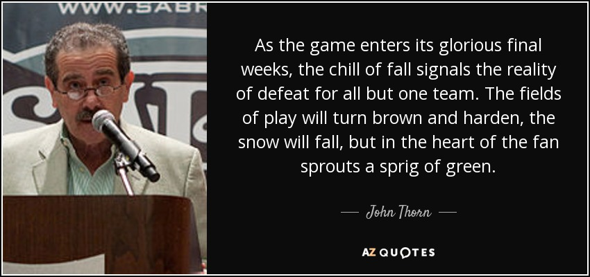 As the game enters its glorious final weeks, the chill of fall signals the reality of defeat for all but one team. The fields of play will turn brown and harden, the snow will fall, but in the heart of the fan sprouts a sprig of green. - John Thorn