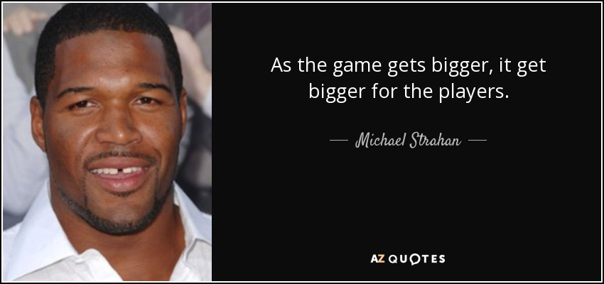As the game gets bigger, it get bigger for the players. - Michael Strahan