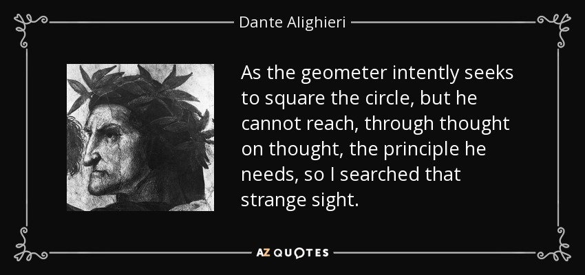 As the geometer intently seeks to square the circle, but he cannot reach, through thought on thought, the principle he needs, so I searched that strange sight. - Dante Alighieri