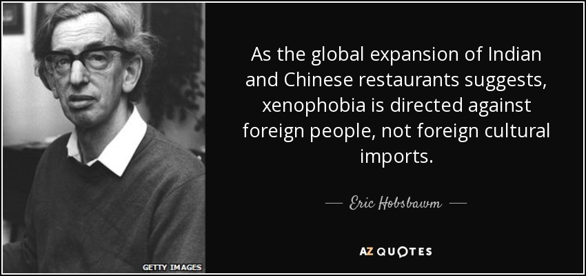 As the global expansion of Indian and Chinese restaurants suggests, xenophobia is directed against foreign people, not foreign cultural imports. - Eric Hobsbawm