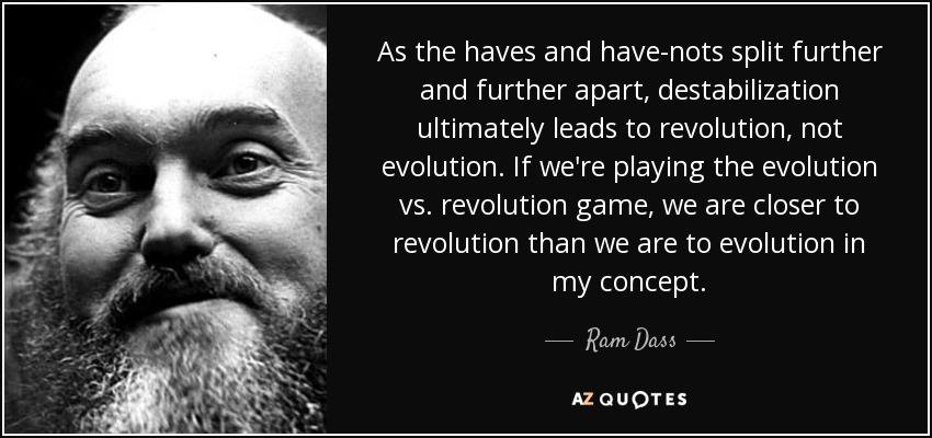 As the haves and have-nots split further and further apart, destabilization ultimately leads to revolution, not evolution. If we're playing the evolution vs. revolution game, we are closer to revolution than we are to evolution in my concept. - Ram Dass