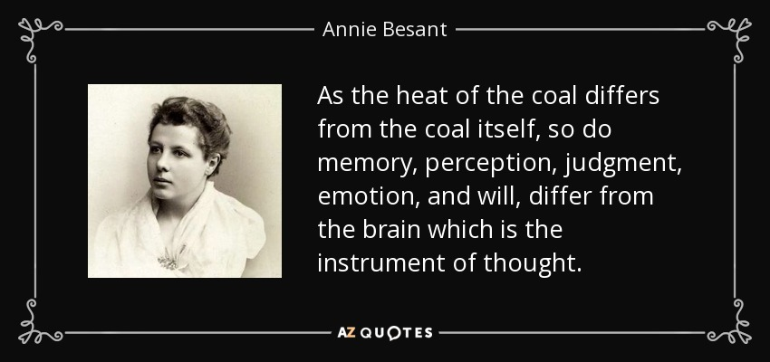 As the heat of the coal differs from the coal itself, so do memory, perception, judgment, emotion, and will, differ from the brain which is the instrument of thought. - Annie Besant