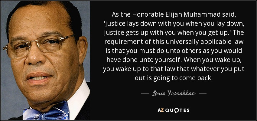 As the Honorable Elijah Muhammad said, 'justice lays down with you when you lay down, justice gets up with you when you get up.' The requirement of this universally applicable law is that you must do unto others as you would have done unto yourself. When you wake up, you wake up to that law that whatever you put out is going to come back. - Louis Farrakhan