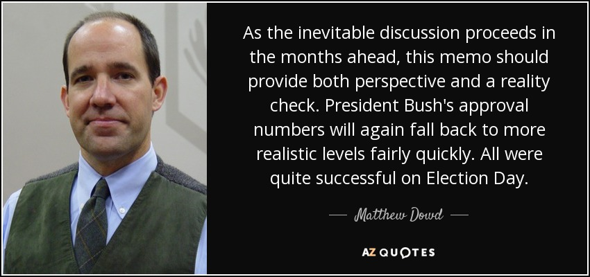 As the inevitable discussion proceeds in the months ahead, this memo should provide both perspective and a reality check. President Bush's approval numbers will again fall back to more realistic levels fairly quickly. All were quite successful on Election Day. - Matthew Dowd