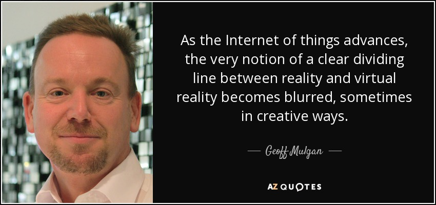 As the Internet of things advances, the very notion of a clear dividing line between reality and virtual reality becomes blurred, sometimes in creative ways. - Geoff Mulgan