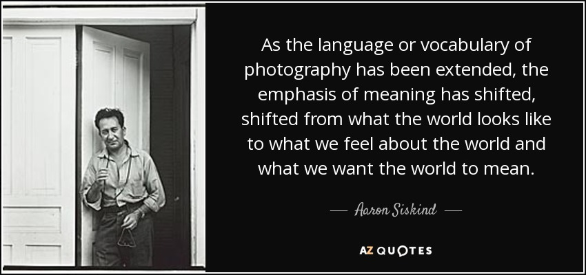 As the language or vocabulary of photography has been extended, the emphasis of meaning has shifted, shifted from what the world looks like to what we feel about the world and what we want the world to mean. - Aaron Siskind