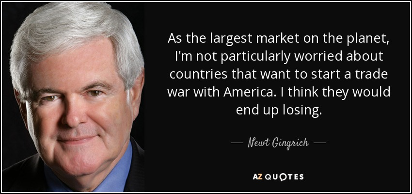 As the largest market on the planet, I'm not particularly worried about countries that want to start a trade war with America. I think they would end up losing. - Newt Gingrich