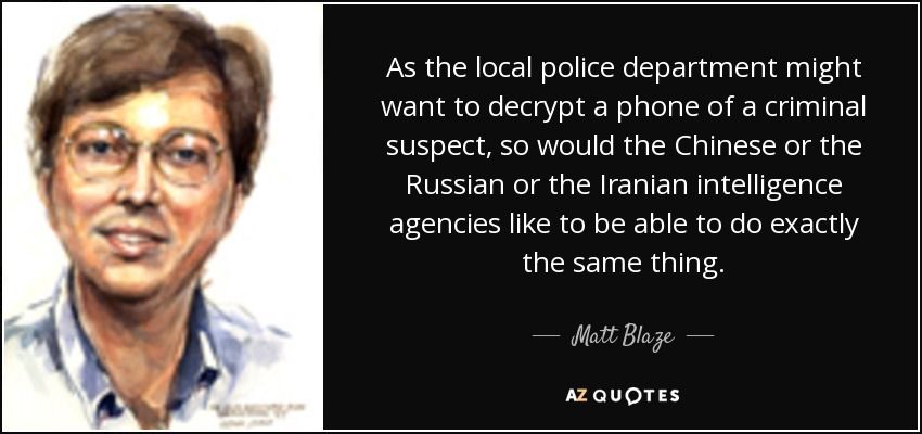 As the local police department might want to decrypt a phone of a criminal suspect, so would the Chinese or the Russian or the Iranian intelligence agencies like to be able to do exactly the same thing. - Matt Blaze
