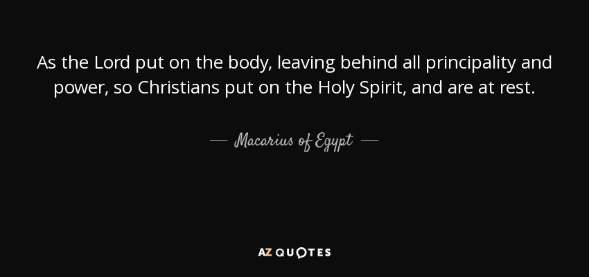 As the Lord put on the body, leaving behind all principality and power, so Christians put on the Holy Spirit, and are at rest. - Macarius of Egypt