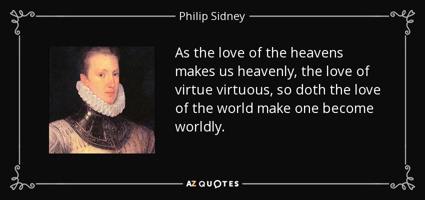 As the love of the heavens makes us heavenly, the love of virtue virtuous, so doth the love of the world make one become worldly. - Philip Sidney