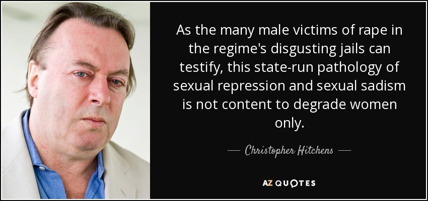 As the many male victims of rape in the regime's disgusting jails can testify, this state-run pathology of sexual repression and sexual sadism is not content to degrade women only. - Christopher Hitchens