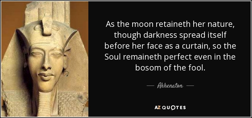 As the moon retaineth her nature, though darkness spread itself before her face as a curtain, so the Soul remaineth perfect even in the bosom of the fool. - Akhenaton