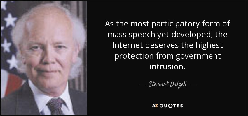 As the most participatory form of mass speech yet developed, the Internet deserves the highest protection from government intrusion. - Stewart Dalzell