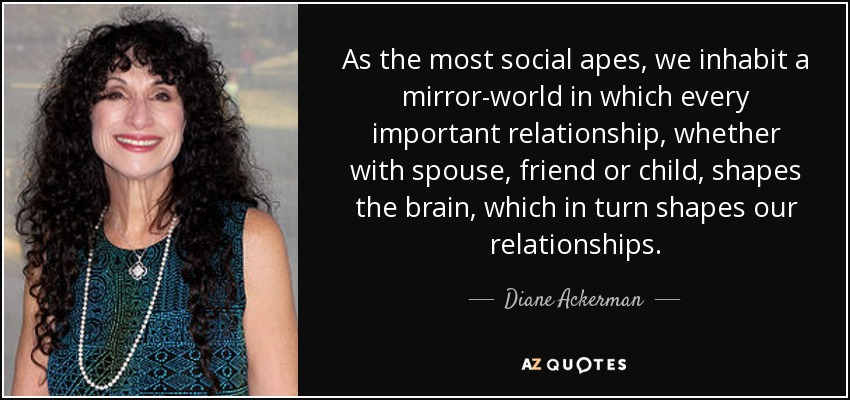 As the most social apes, we inhabit a mirror-world in which every important relationship, whether with spouse, friend or child, shapes the brain, which in turn shapes our relationships. - Diane Ackerman