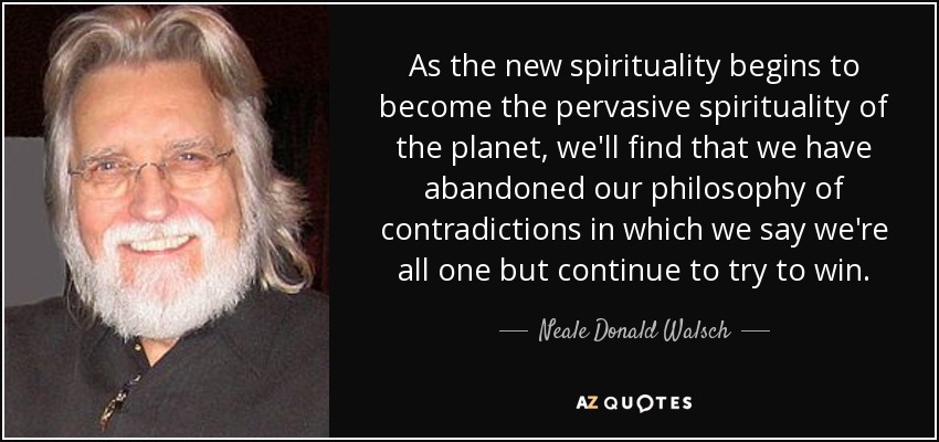 As the new spirituality begins to become the pervasive spirituality of the planet, we'll find that we have abandoned our philosophy of contradictions in which we say we're all one but continue to try to win. - Neale Donald Walsch