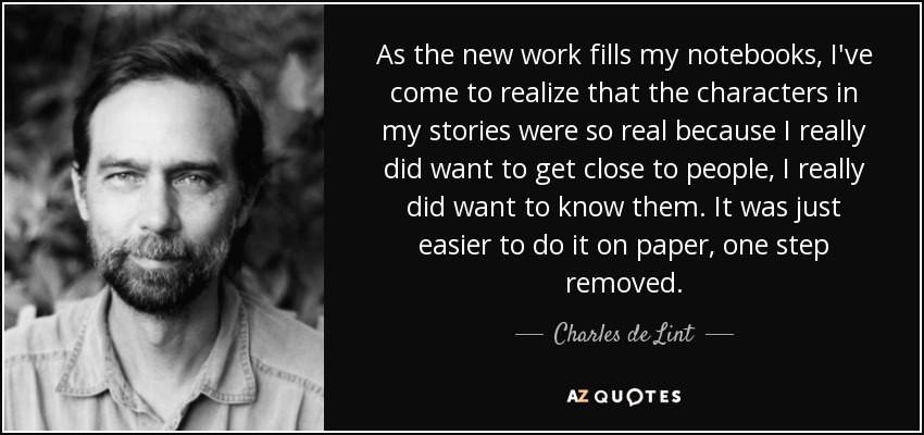 As the new work fills my notebooks, I've come to realize that the characters in my stories were so real because I really did want to get close to people, I really did want to know them. It was just easier to do it on paper, one step removed. - Charles de Lint